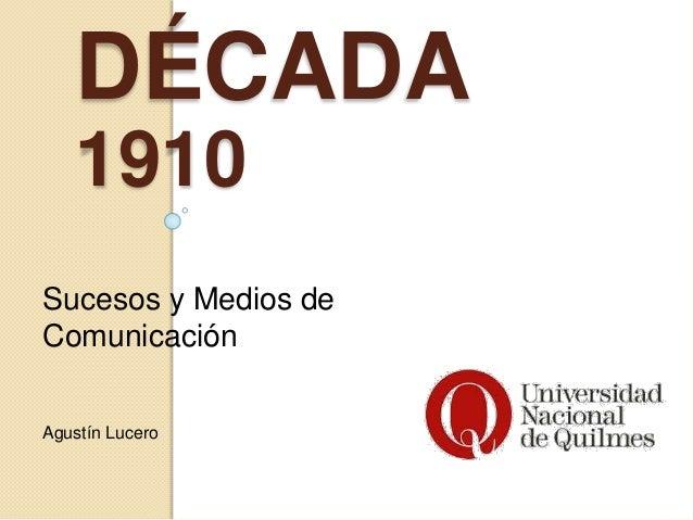 DÉCADA 1910 Sucesos y Medios de Comunicación Agustín Lucero