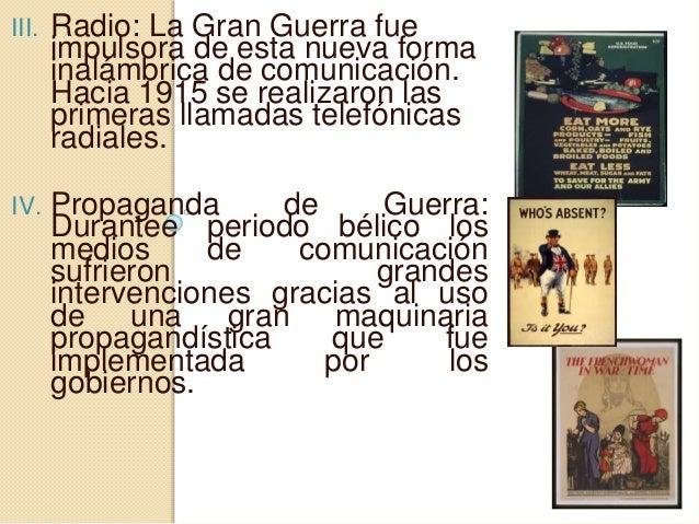 III. Radio: La Gran Guerra fue impulsora de esta nueva forma inalámbrica de comunicación. Hacia 1915 se realizaron las pri...