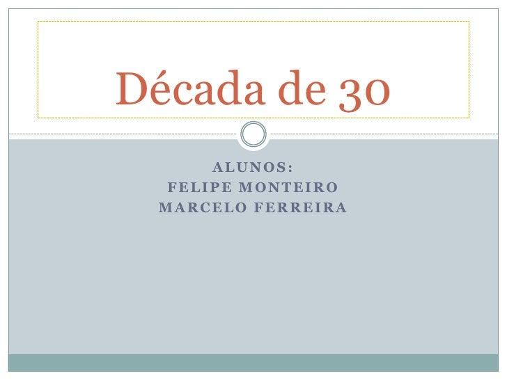 Década de 30      ALUNOS:  FELIPE MONTEIRO MARCELO FERREIRA