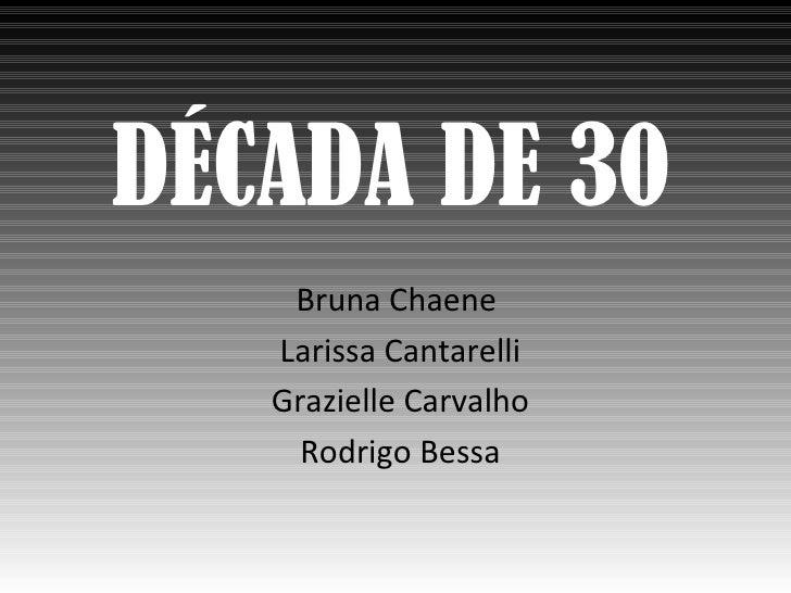 DÉCADA DE 30    Bruna Chaene   Larissa Cantarelli   Grazielle Carvalho     Rodrigo Bessa