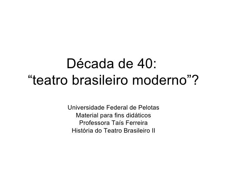 """Década de 40:  """"teatro brasileiro moderno""""? Universidade Federal de Pelotas Material para fins didáticos Professora Taís F..."""