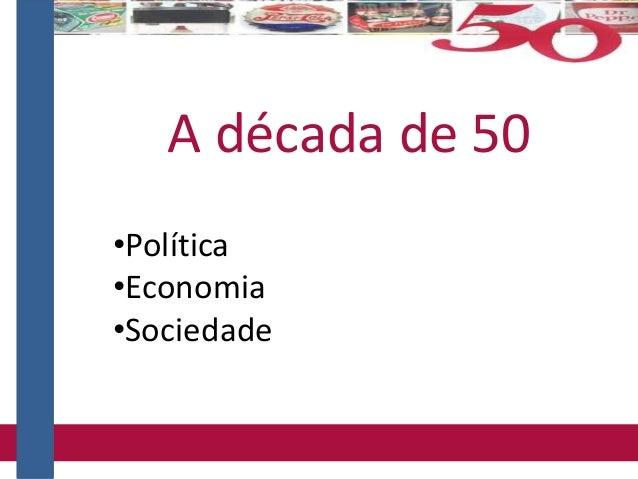 •Política •Economia •Sociedade A década de 50