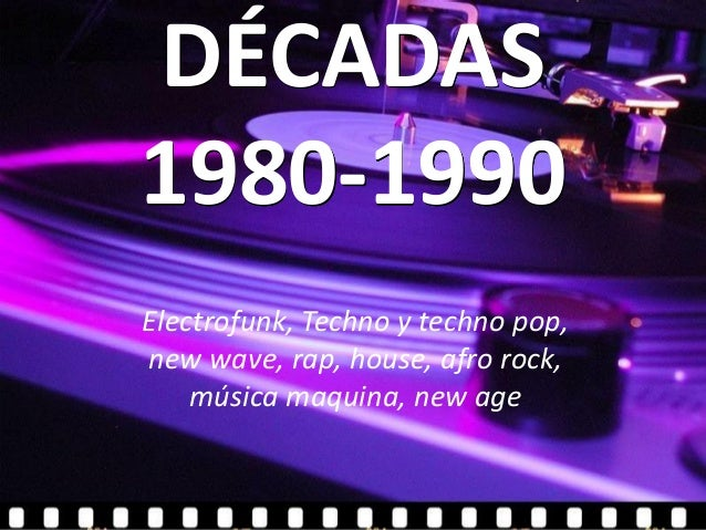 DÉCADAS1980-1990Electrofunk, Techno y techno pop,new wave, rap, house, afro rock,    música maquina, new age