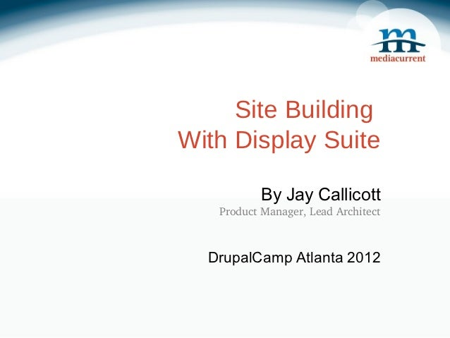Site BuildingWith Display Suite           By Jay Callicott   ProductManager,LeadArchitect  DrupalCamp Atlanta 2012