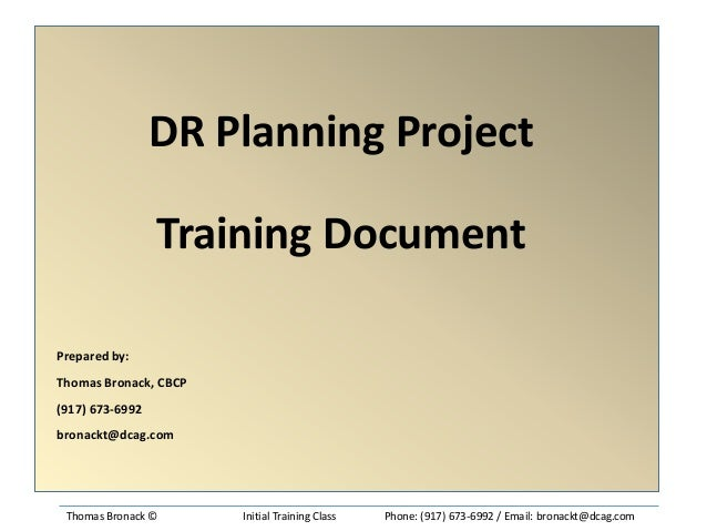 DR Planning Project Training Document Prepared by: Thomas Bronack, CBCP (917) 673-6992 bronackt@dcag.com  Thomas Bronack ©...