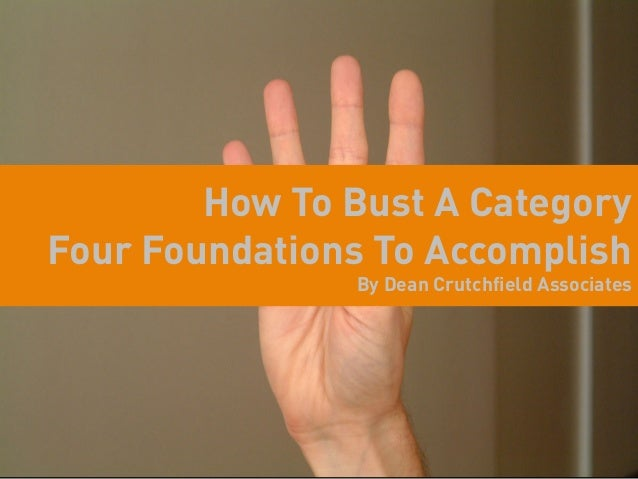 How To Bust A CategoryFour Foundations To Accomplish               By Dean Crutchfield Associates
