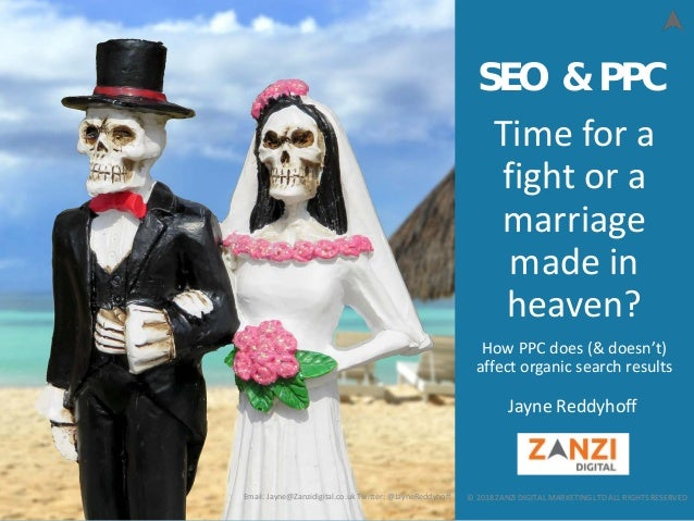 © 2018 ZANZI DIGITAL MARKETING LTD ALL RIGHTS RESERVED Time for a fight or a marriage made in heaven? How PPC does (& does...
