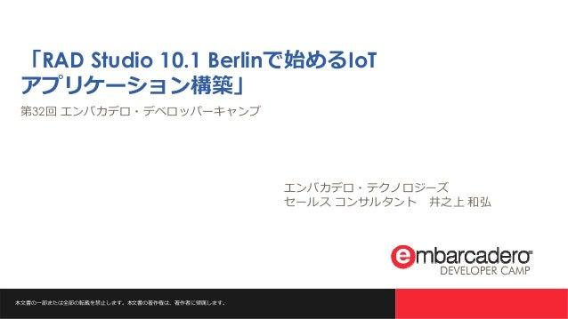 本文書の一部または全部の転載を禁止します。本文書の著作権は、著作者に帰属します。 「RAD Studio 10.1 Berlinで始めるIoT アプリケーション構築」 第32回 エンバカデロ・デベロッパーキャンプ エンバカデロ・テクノロジーズ ...