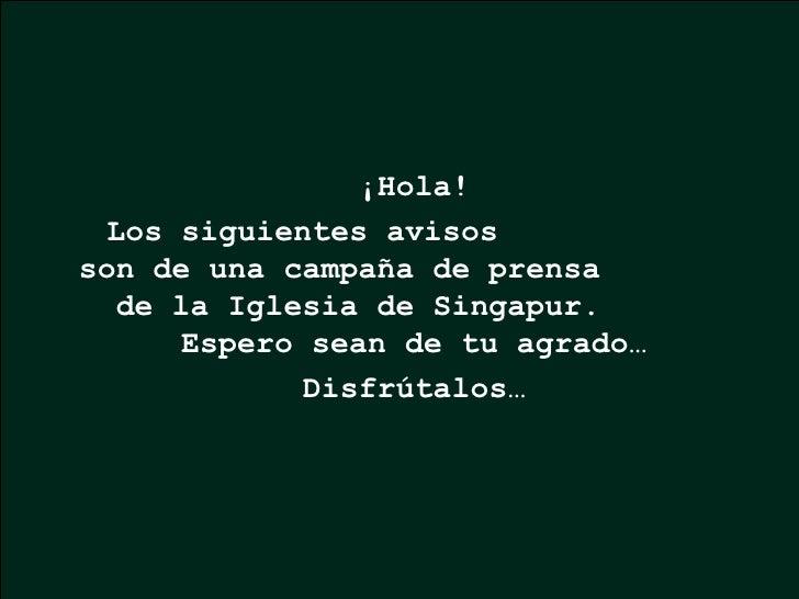 ¡Hola! Los siguientes avisos  son de una campaña de prensa  de la Iglesia de Singapur.  Espero sean de tu agrado… Disfrúta...