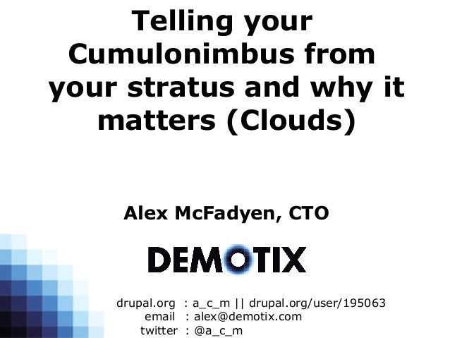 Telling your Cumulonimbus fromyour stratus and why it   matters (Clouds)     Alex McFadyen, CTO    drupal.org : a_c_m    d...