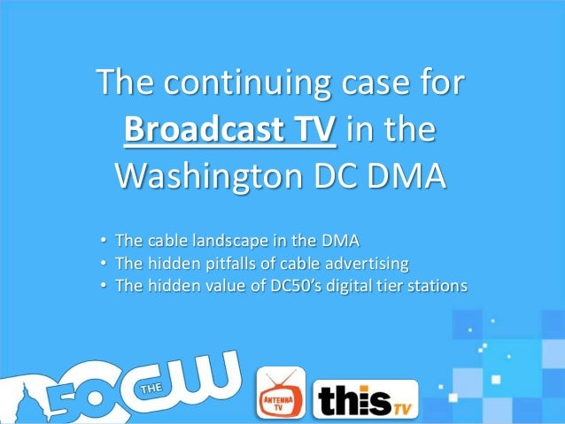 The continuing case for Broadcast TV in the Washington DC DMA• The cable landscape in the DMA• The hidden pitfalls of cabl...