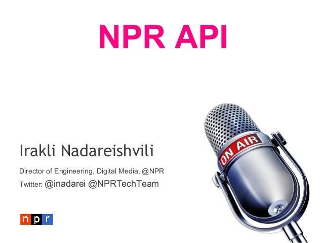 NPR APIIrakli NadareishviliDirector of Engineering, Digital Media, @NPRTwitter: @inadarei   @NPRTechTeam