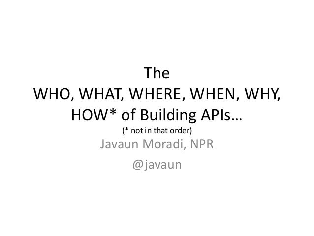 TheWHO, WHAT, WHERE, WHEN, WHY,   HOW* of Building APIs…          (* not in that order)       Javaun Moradi, NPR          ...