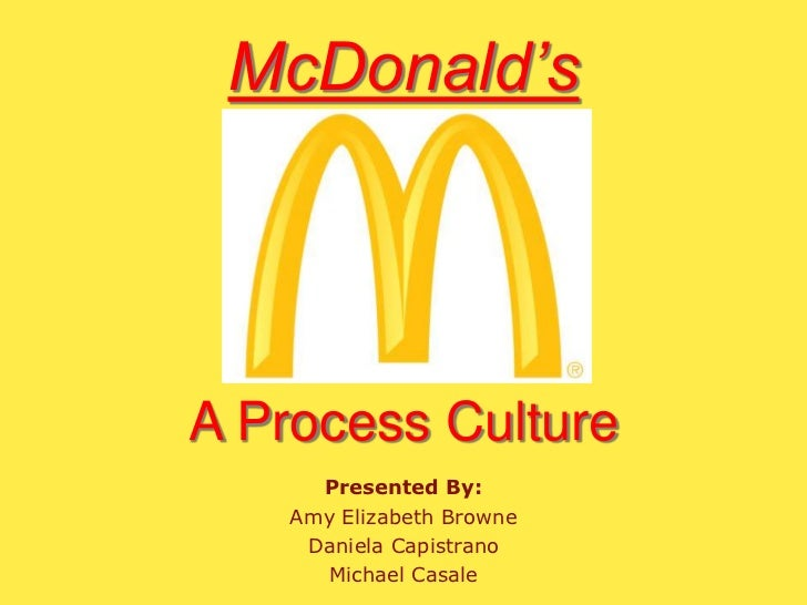 McDonald's<br />A Process Culture<br />Presented By:<br />Amy Elizabeth Browne<br />Daniela Capistrano<br />Michael Casale...