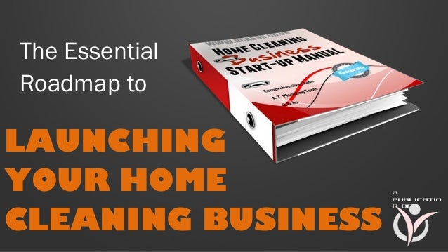 The Essential Roadmap to  LAUNCHING YOUR HOME CLEANING BUSINESS  A publicatio n of