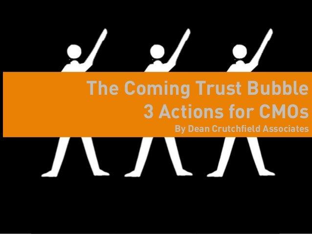 The Coming Trust Bubble      3 Actions for CMOs                          By Dean Crutchfield Associates    Dean Crutchfiel...