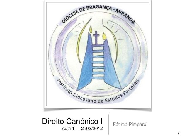 Direito Canónico I Aula 1 - 2 /03/2012  Fátima Pimparel 1