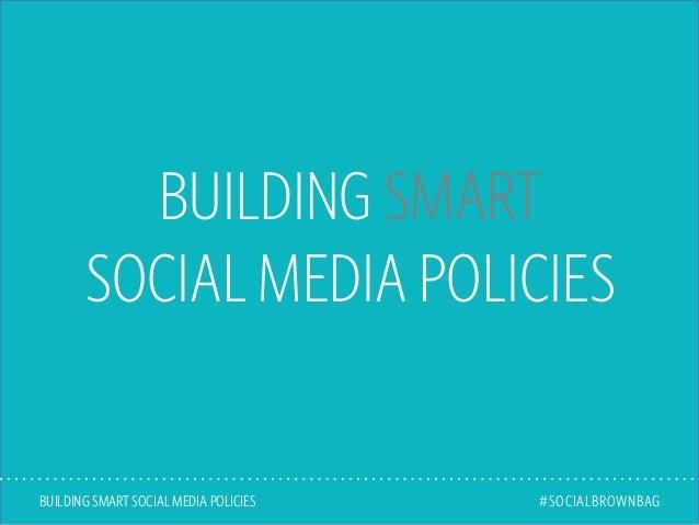 BUILDING SMART SOCIAL MEDIA POLICIES BUILDING SMART SOCIAL MEDIA POLICIES #SOCIALBROWNBAG
