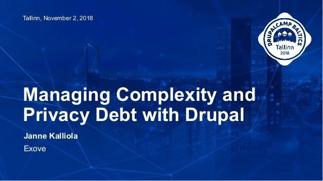 Janne Kalliola Exove Managing Complexity and Privacy Debt with Drupal Tallinn, November 2, 2018