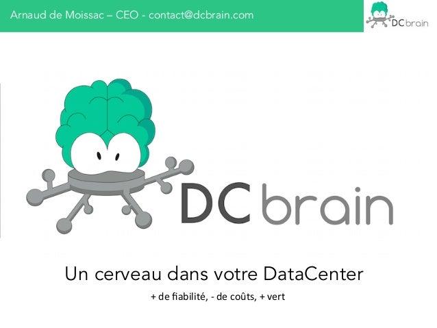 Arnaud de Moissac – CEO - contact@dcbrain.com Un cerveau dans votre DataCenter +  de  fiabilité,  -‐  de  coûts,...