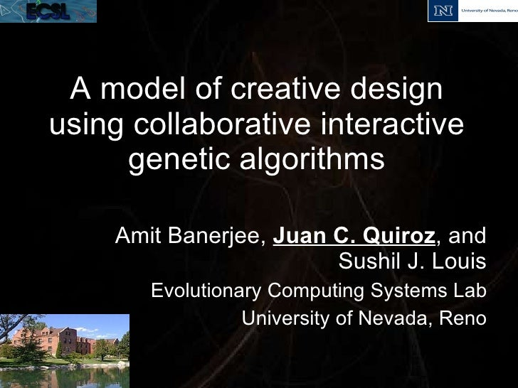 A model of creative design using collaborative interactive genetic algorithms Amit Banerjee,  Juan C. Quiroz , and Sushil ...