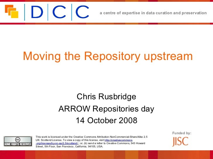 a centre of expertise in data curation and preservationMoving the Repository upstream                       Chris Rusbridg...