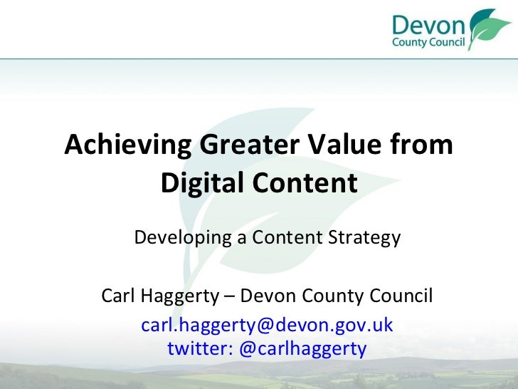 Achieving Greater Value from Digital Content Developing a Content Strategy Carl Haggerty – Devon County Council [email_add...