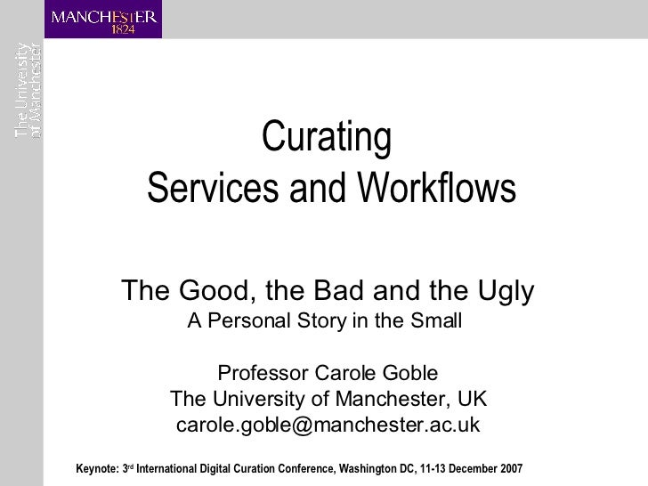 Curating  Services and Workflows The Good, the Bad and the Ugly A Personal Story in the Small  Professor Carole Goble The ...