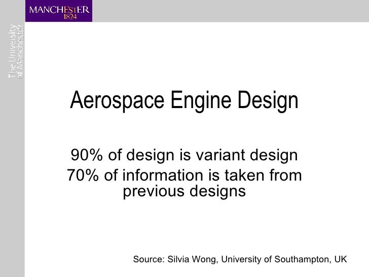 Aerospace Engine Design 90% of design is variant design 70% of information is taken from previous designs Source: Silvia W...