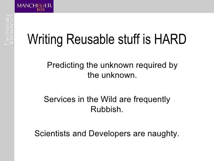 Writing Reusable stuff is HARD <ul><ul><li>Predicting the unknown required by the unknown. </li></ul></ul><ul><li>Services...