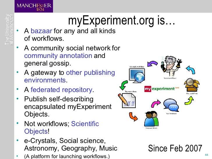 myExperiment.org is… <ul><li>A  bazaar  for any and all kinds of workflows. </li></ul><ul><li>A community social network f...