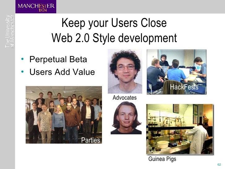 Keep your Users Close Web 2.0 Style development <ul><li>Perpetual Beta </li></ul><ul><li>Users Add Value </li></ul>Parties...