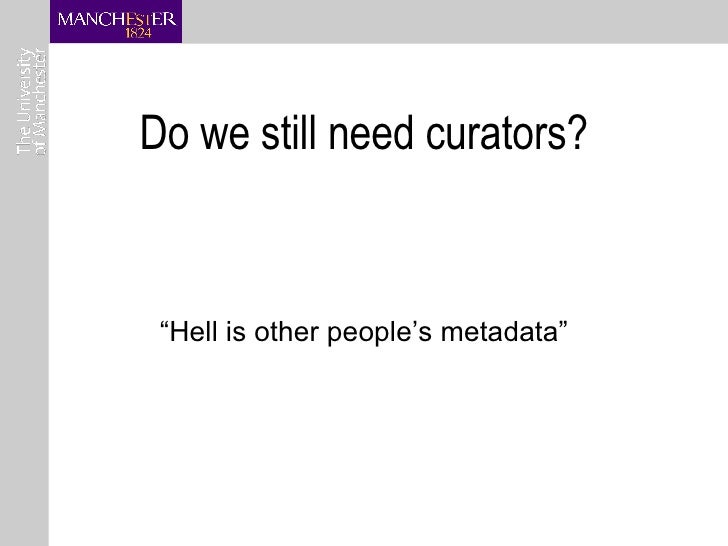 """Do we still need curators? """" Hell is other people's metadata"""""""