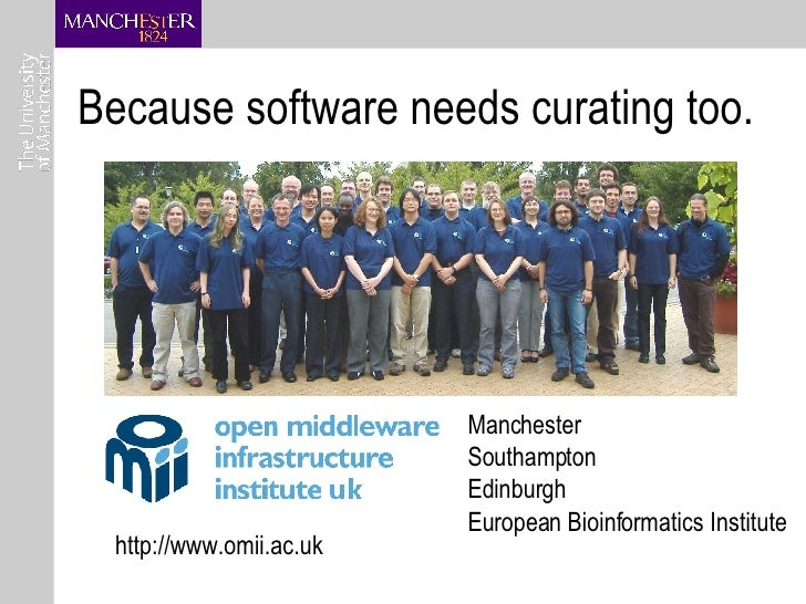 Because software needs curating too. http://www.omii.ac.uk Manchester Southampton Edinburgh European Bioinformatics Instit...