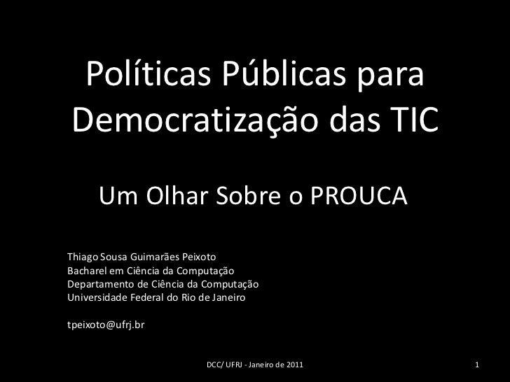 Políticas Públicas paraDemocratização das TIC      Um Olhar Sobre o PROUCAThiago Sousa Guimarães PeixotoBacharel em Ciênci...