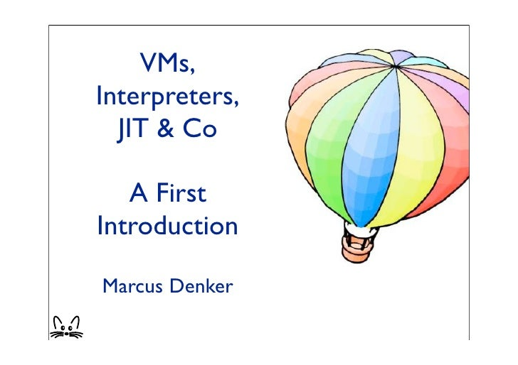 VMs, Interpreters,   JIT & Co     A First Introduction  Marcus Denker