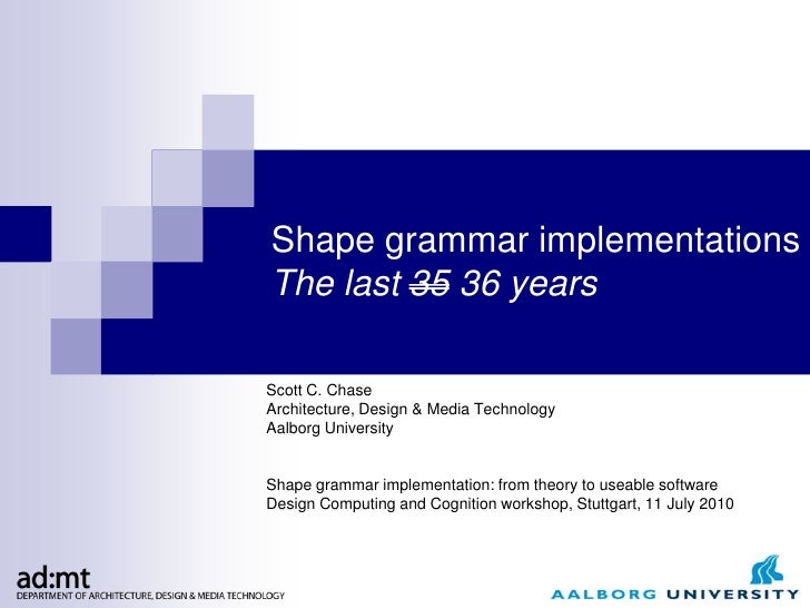 Shape grammar implementationsThe last 35 36 yearsScott C. ChaseArchitecture, Design & Media TechnologyAalborg UniversitySh...