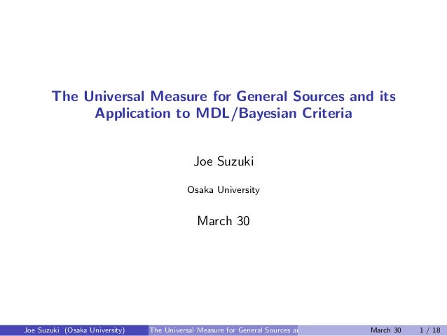 The Universal Measure for General Sources and its Application to MDL/Bayesian Criteria Joe Suzuki Osaka University March 3...