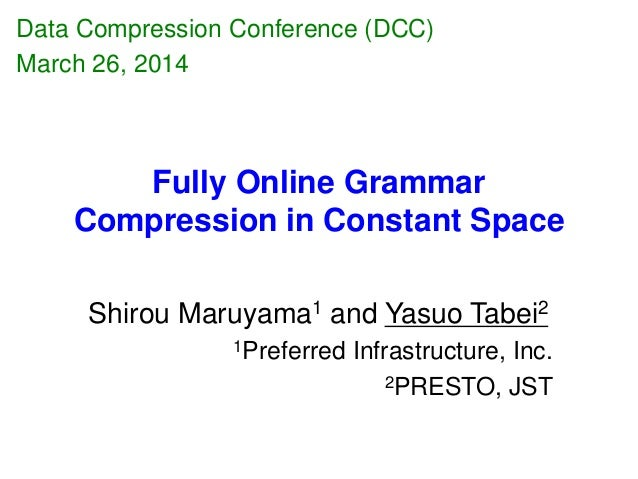 Fully Online Grammar Compression in Constant Space Shirou Maruyama1 and Yasuo Tabei2 1Preferred Infrastructure, Inc. 2PRES...