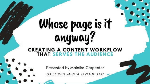 CREATING A CONTENT WORKFLOW THAT SERVES THE AUDIENCE Whosepageisit anyway? Presented by Malaika Carpenter S A Y C R E D M ...