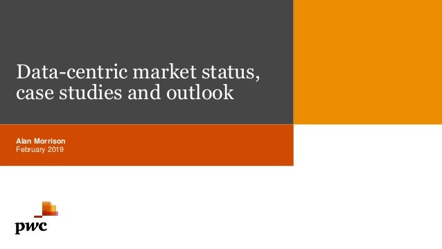 Data-centric market status, case studies and outlook Alan Morrison February 2019