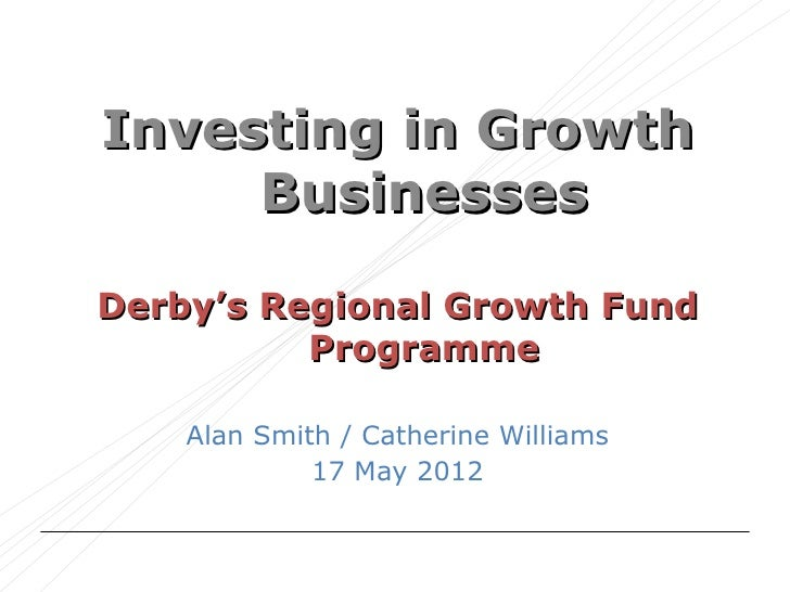 Investing in Growth     BusinessesDerby's Regional Growth Fund          Programme    Alan Smith / Catherine Williams      ...