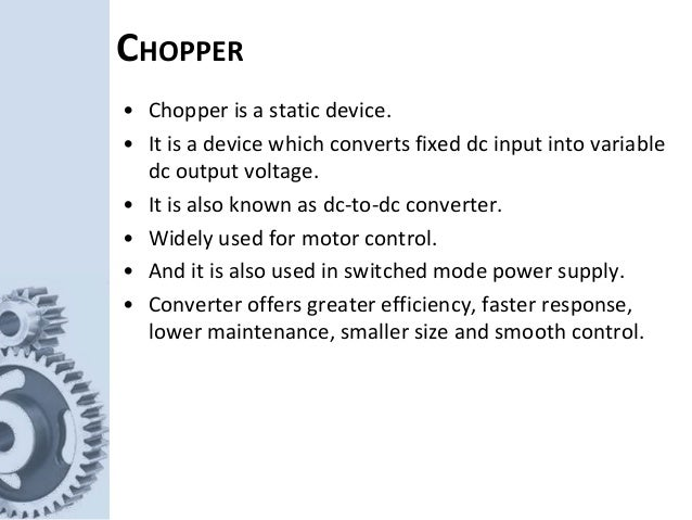 CHOPPER • Chopper is a static device. • It is a device which converts fixed dc input into variable dc output voltage. • It...