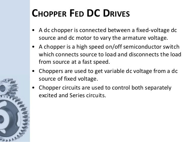 CHOPPER FED DC DRIVES • A dc chopper is connected between a fixed-voltage dc source and dc motor to vary the armature volt...