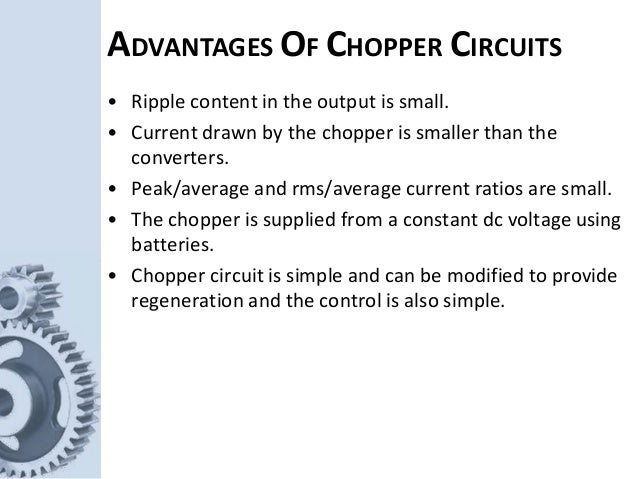 ADVANTAGES OF CHOPPER CIRCUITS • Ripple content in the output is small. • Current drawn by the chopper is smaller than the...