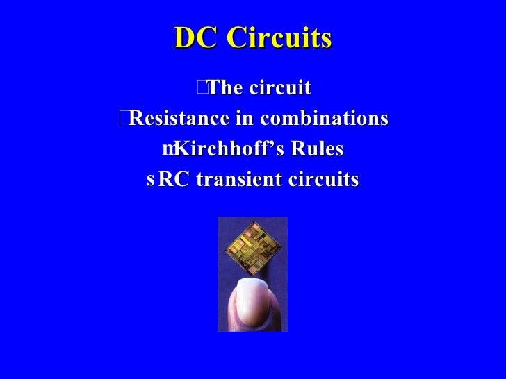 DC Circuits <ul><li>The circuit </li></ul><ul><li>Resistance in combinations </li></ul><ul><li>Kirchhoff's Rules </li></ul...