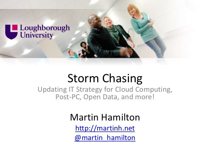 Storm ChasingUpdating IT Strategy for Cloud Computing,    Post-PC, Open Data, and more!         Martin Hamilton           ...