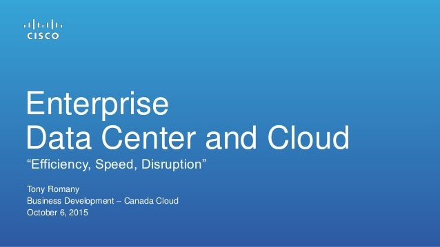 """Tony Romany Business Development – Canada Cloud October 6, 2015 """"Efficiency, Speed, Disruption"""" Enterprise Data Center and..."""