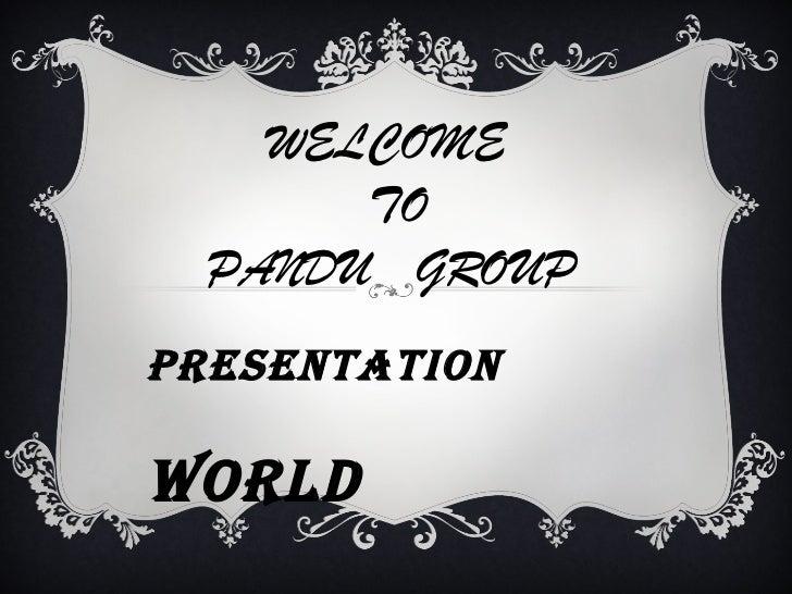 WELCOME       TO  PANDU GROUPPRESENTATIONWORLD