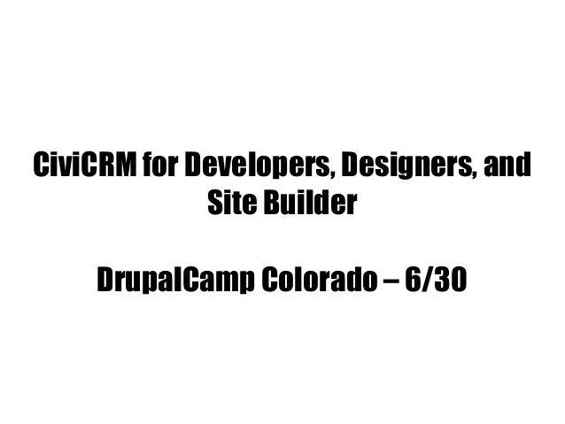 CiviCRM for Developers, Designers, and Site Builder DrupalCamp Colorado – 6/30